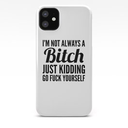 I'M NOT ALWAYS A BITCH JUST KIDDING GO FUCK YOURSELF iPhone Case