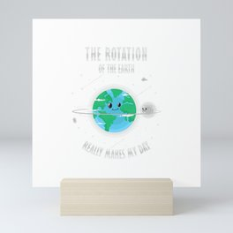Rotation of the Earth Makes My Day Science Scientist Humor T-Shirt Mini Art Print