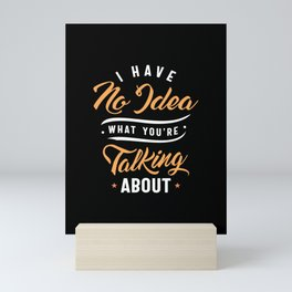 Funny Sarcasm Shirt I Have No Idea What You're Talking About Mini Art Print