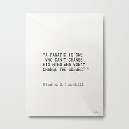 """A fanatic is one who can't change his mind and won't change the subject.""  ― Winston S. Churchill Metal Print"