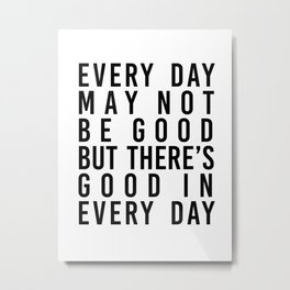 Every Day May Not be Good but There's Good In Every Day Metal Print