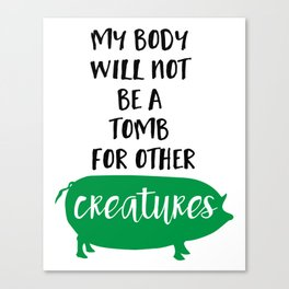 MY BODY WILL NOT BE A TOMB FOR OTHER CREATURES vegan quote Canvas Print
