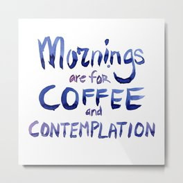 Mornings are for Coffee and Contemplation Metal Print