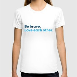 Be brave. Love each other. T-shirt