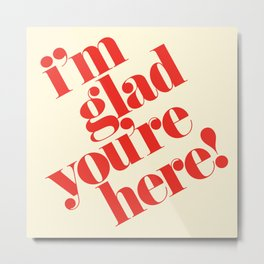 I'm Glad You're Here Metal Print