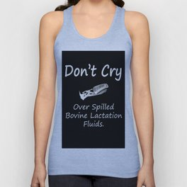 Don't Cry over spilled bovine lactation fluids. Unisex Tank Top
