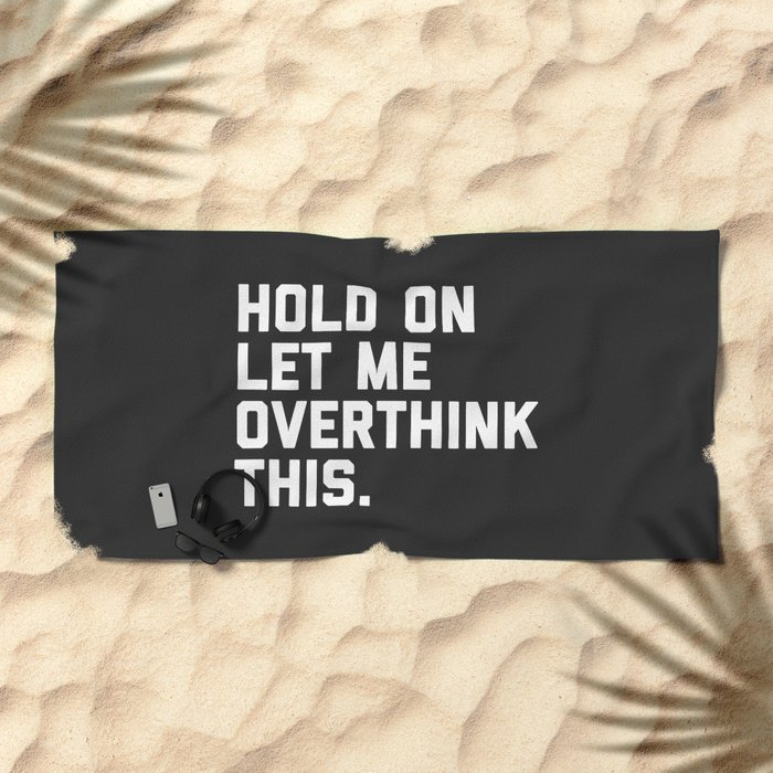 Hold On, Overthink This Funny Quote Beach Towel