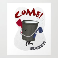 Come! Bucket! Art Print