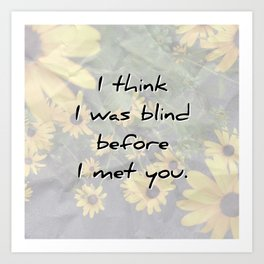 I was blind before I met you Art Print