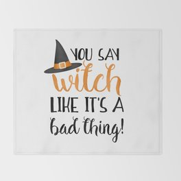 You Say Witch Like It's A Bad Thing! Throw Blanket