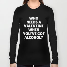 Who Needs A Valentine When You'Ve Got Alcohol Long Sleeve T-shirt