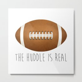 The Huddle Is Real Metal Print
