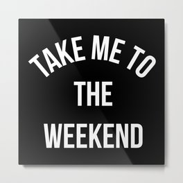 Take Me To The Weekend Funny Quote Metal Print