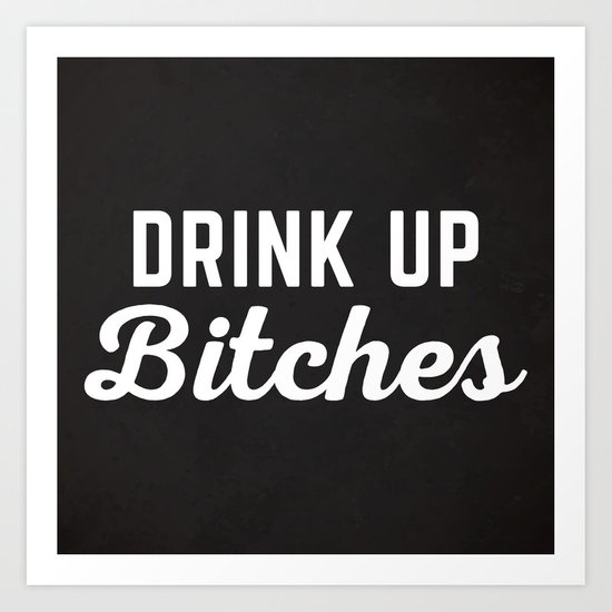 Drink Up Bitches Funny Quote Art Print