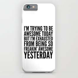 I'M TRYING TO BE AWESOME TODAY, BUT I'M EXHAUSTED FROM BEING SO FREAKIN' AWESOME YESTERDAY iPhone Case