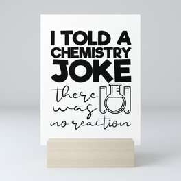 I Told A Chemistry Joke There Was No Reaction Mini Art Print