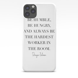 Be Humble, Be Hungry, and Always be the Hardest Worker In the Room. -Dwayne Johnson iPhone Case