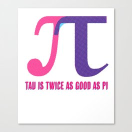 """Tau is twice as good as Pi"" Funny Tau Day graphic - Pi Day Canvas Print"