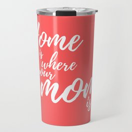 Home Is Where Your Mom Is - Coral Travel Mug
