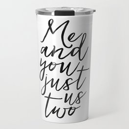 ,Me And You Just Us Two,You And Me Sign,Love Gift,Love Print,Gift For Her,Boyfriend Gift,Quote Poste Travel Mug