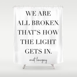 We Are All Broken, That's How the Light Gets In. -Ernest Hemingway Shower Curtain