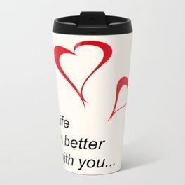 Life is better with you... Metal Travel Mug
