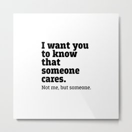 I want you to know than someone cares. Metal Print