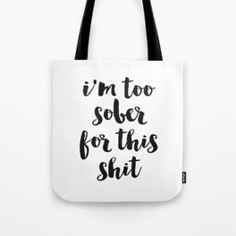I am too sober for this shit, Funny Quote, Home Decor, Funny Poster Tote Bag