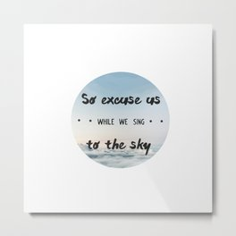So excuse us while we sing to the sky - design Metal Print
