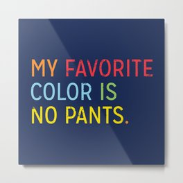 MY FAVORITE COLOR IS NO PANTS Metal Print