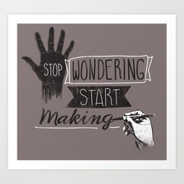 Stop Wondering Start Making Art Print