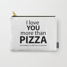 I love you more than pizza. Just kidding, my delicious mozzarella! Carry-All Pouch