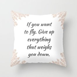 If you want to fly. Give up everything that weighs you down quote positive inspirational sayings Throw Pillow