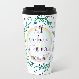 All We Have is This Very Moment Travel Mug