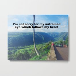 I'm not sorry for my untrained eye which follows my heart Metal Print