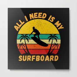 All I Need Is My Surfboard  Funny Surfer Metal Print