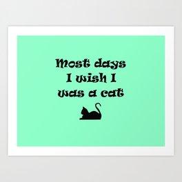 Most days I wish I was a Cat Art Print