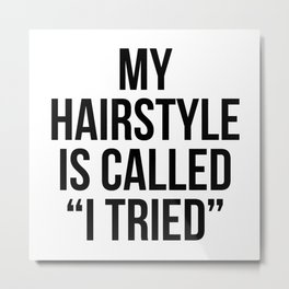 """My Hairstyle is Called """"I Tried"""" Metal Print"""