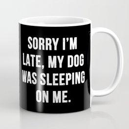 Sorry I'm late, my dog was sleeping on me. Coffee Mug