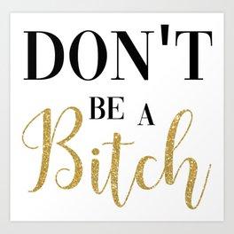 Don't Be A Bitch Art Print