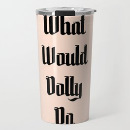 What Would Dolly Do Travel Mug