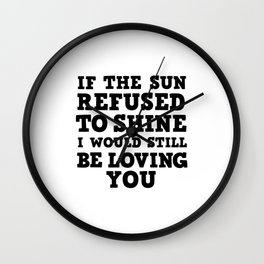 If Sun Refused to Shine I would still be loving you Wall Clock