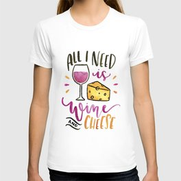 All I Need is Wine and Cheese T-shirt