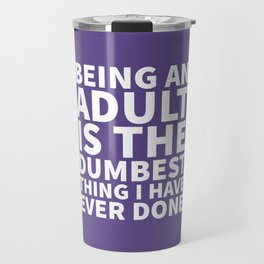 Being an Adult is the Dumbest Thing I have Ever Done (Ultra Violet) Travel Mug