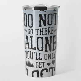 Do Not Go There Alone You'll Only Get Lost Travel Mug