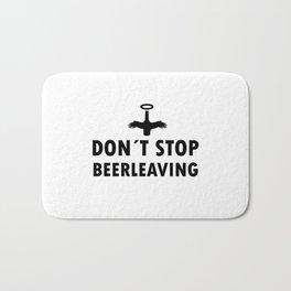 Dont stop Beer leaving   drunk gift Bath Mat