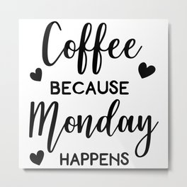 Coffee Because Monday Happens Metal Print