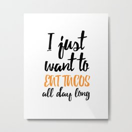 I just want to eat tacos all day long Metal Print
