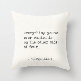 Everything you've ever wanted is on the other side of fear. George Addair Throw Pillow