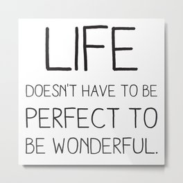 Life doesn't have to be perfect to be wonderful. Metal Print